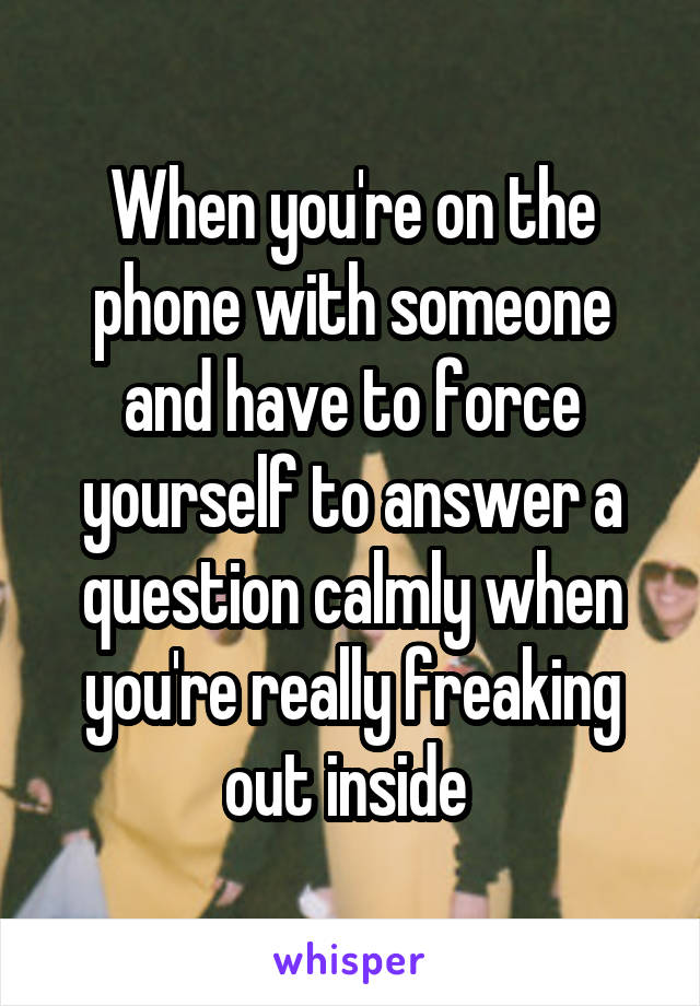 When you're on the phone with someone and have to force yourself to answer a question calmly when you're really freaking out inside