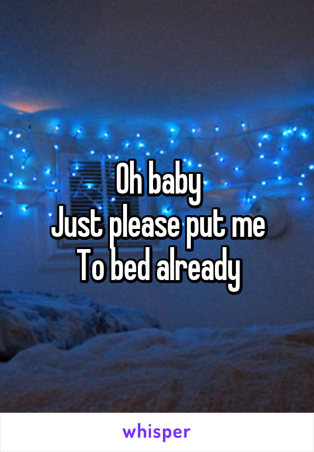 Oh baby Just please put me To bed already