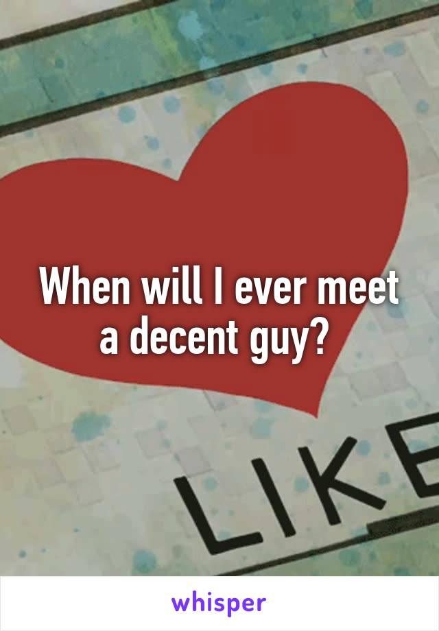 When will I ever meet a decent guy?