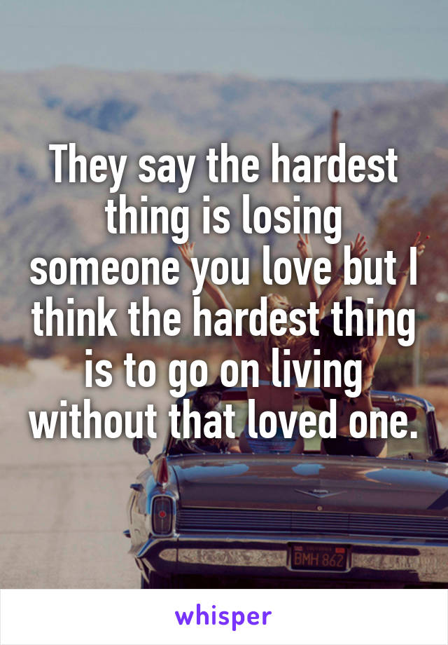 They say the hardest thing is losing someone you love but I think the hardest thing is to go on living without that loved one.