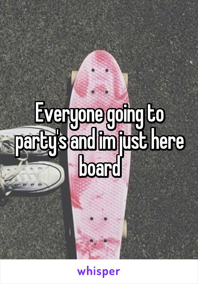 Everyone going to party's and im just here board