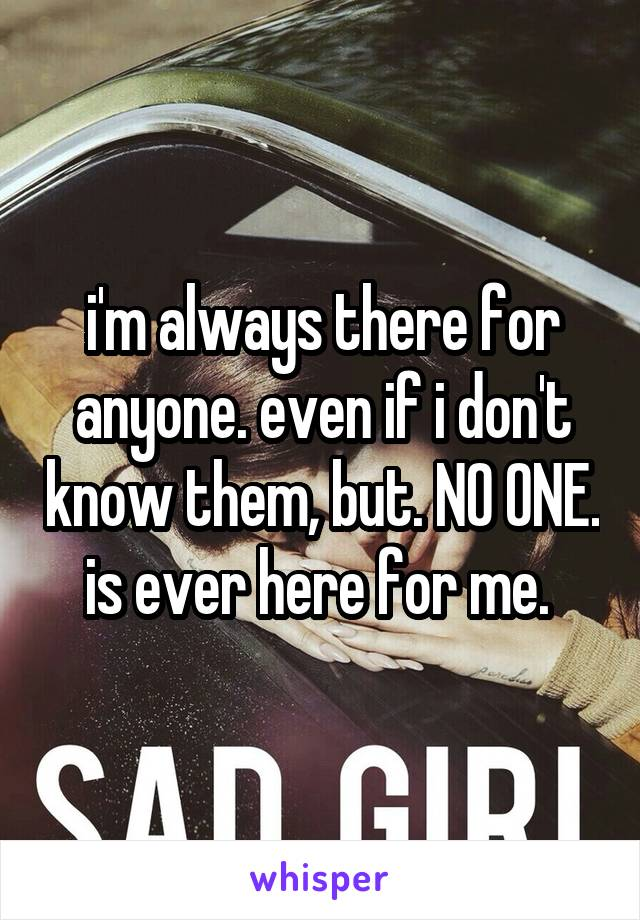 i'm always there for anyone. even if i don't know them, but. NO ONE. is ever here for me.