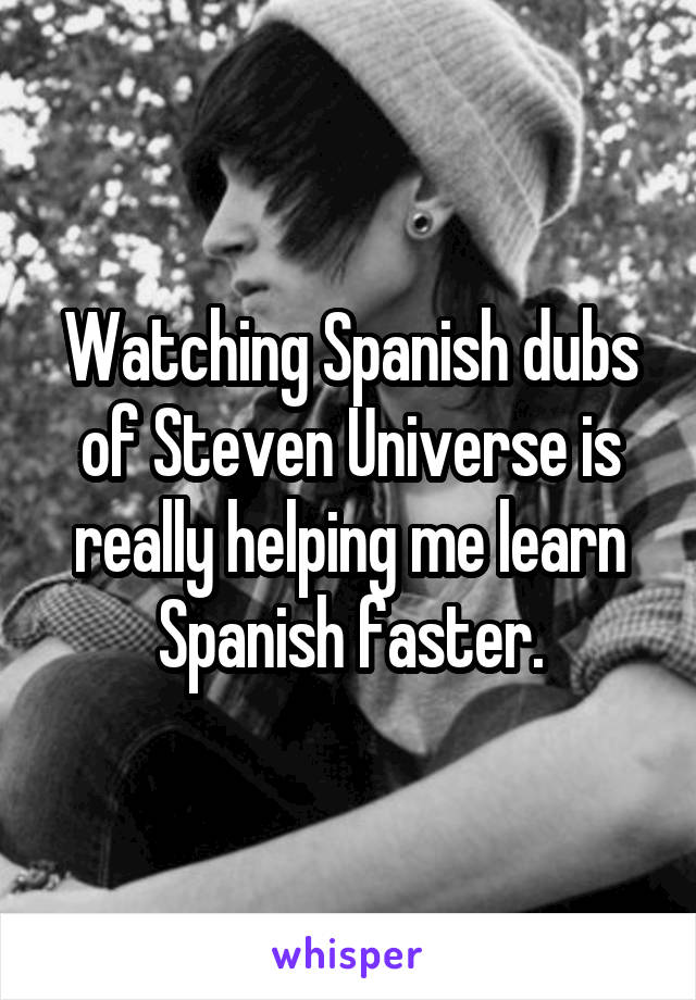 Watching Spanish dubs of Steven Universe is really helping me learn Spanish faster.