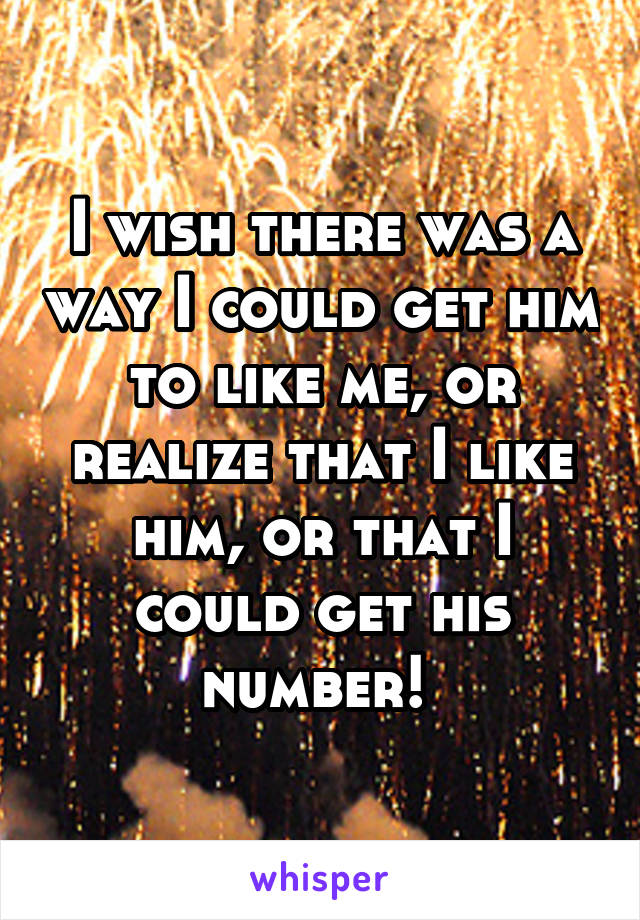 I wish there was a way I could get him to like me, or realize that I like him, or that I could get his number!