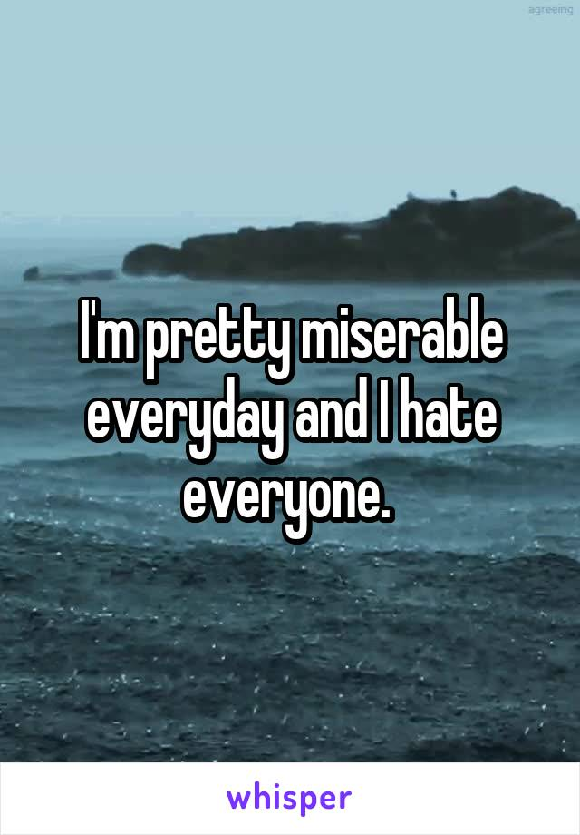 I'm pretty miserable everyday and I hate everyone.