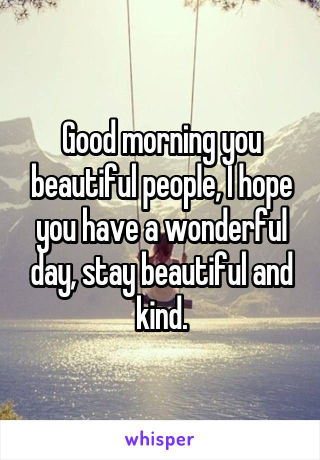 Good morning you beautiful people, I hope you have a wonderful day, stay beautiful and kind.