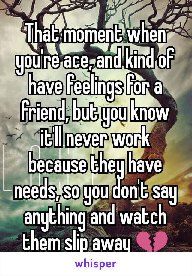 That moment when you're ace, and kind of have feelings for a friend, but you know it'll never work  because they have needs, so you don't say anything and watch them slip away 💔