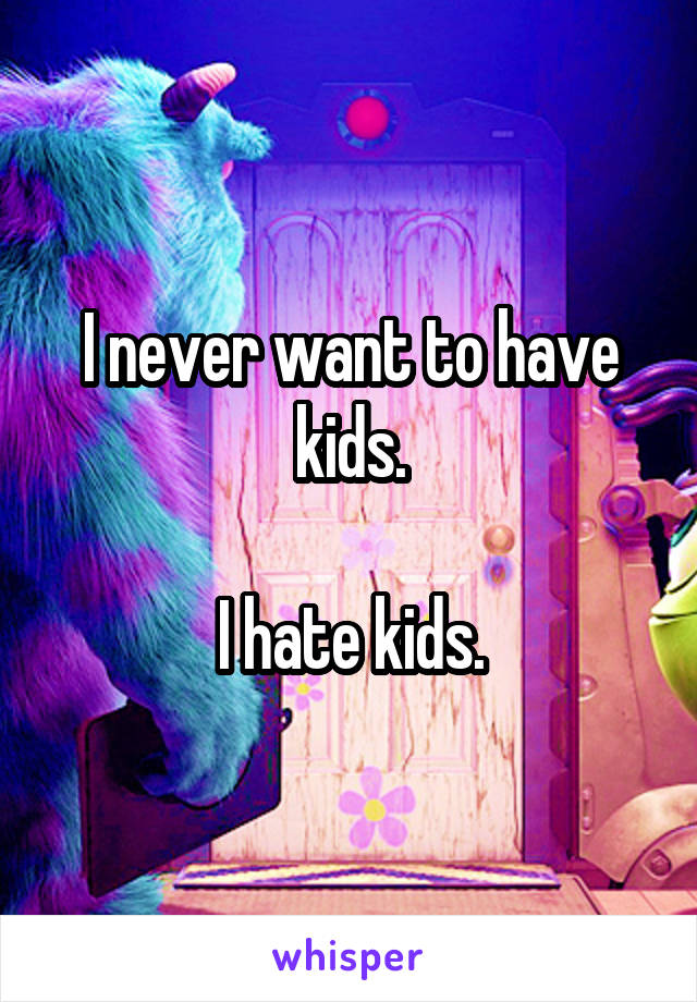 I never want to have kids.  I hate kids.