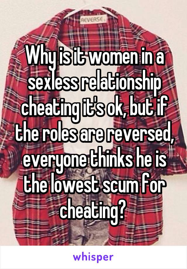 Why is it women in a sexless relationship cheating it's ok, but if the roles are reversed, everyone thinks he is the lowest scum for cheating?