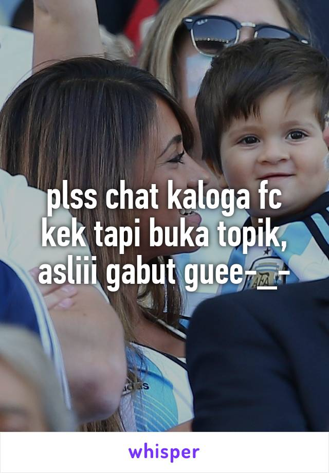 plss chat kaloga fc kek tapi buka topik, asliii gabut guee-_-