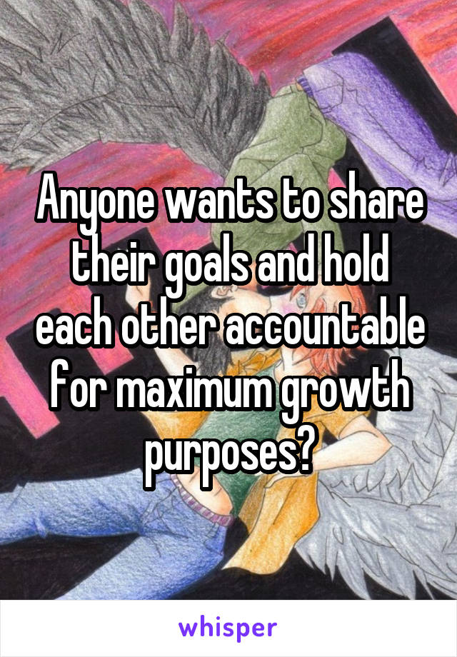 Anyone wants to share their goals and hold each other accountable for maximum growth purposes?