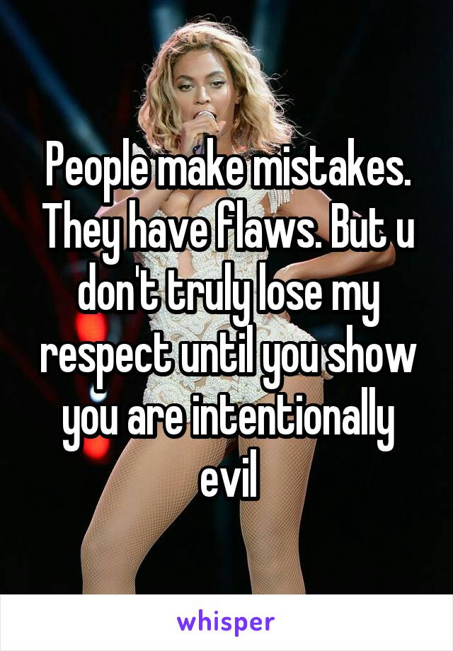 People make mistakes. They have flaws. But u don't truly lose my respect until you show you are intentionally evil