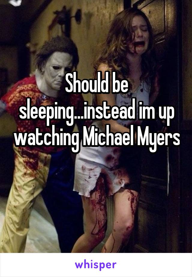 Should be sleeping...instead im up watching Michael Myers