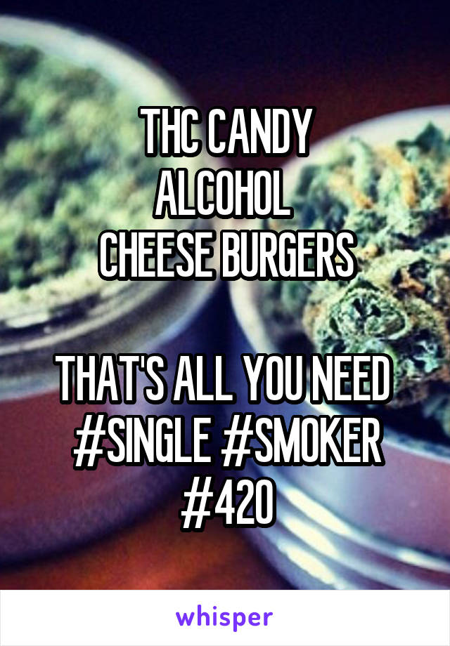 THC CANDY ALCOHOL  CHEESE BURGERS  THAT'S ALL YOU NEED  #SINGLE #SMOKER #420