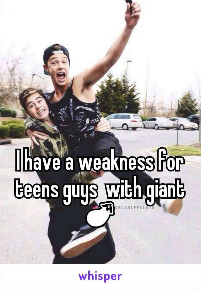 I have a weakness for teens guys  with giant 🍆