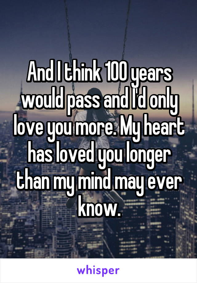 And I think 100 years would pass and I'd only love you more. My heart has loved you longer than my mind may ever know.