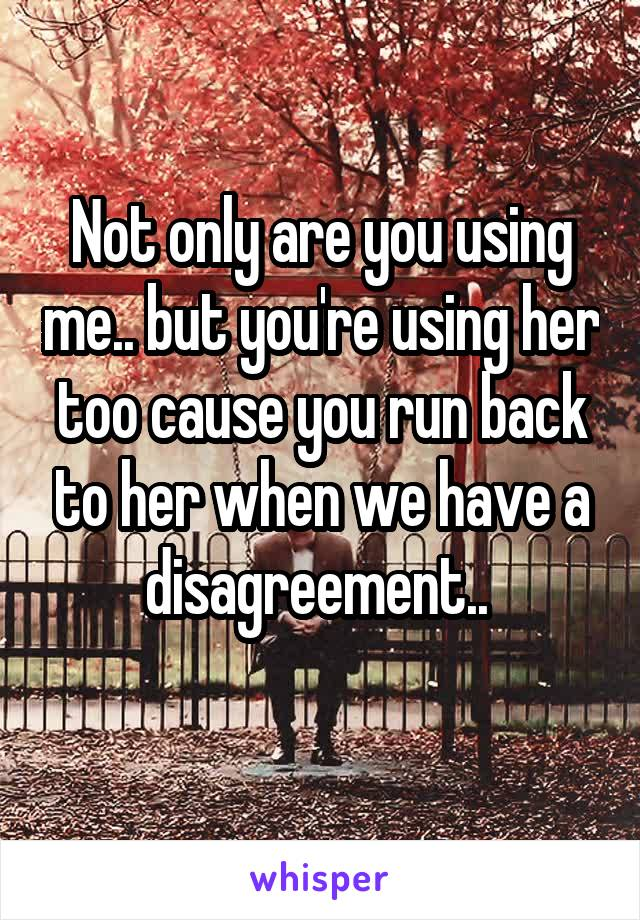 Not only are you using me.. but you're using her too cause you run back to her when we have a disagreement..