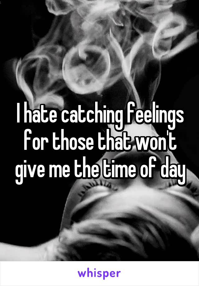 I hate catching feelings for those that won't give me the time of day