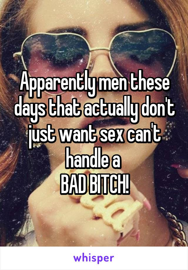 Apparently men these days that actually don't just want sex can't handle a  BAD BITCH!