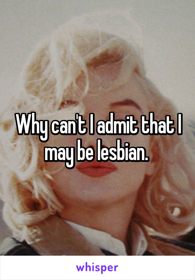 Why can't I admit that I may be lesbian.