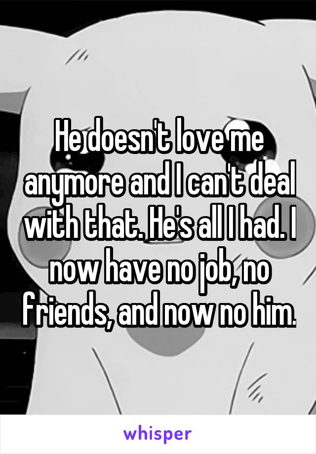 He doesn't love me anymore and I can't deal with that. He's all I had. I now have no job, no friends, and now no him.