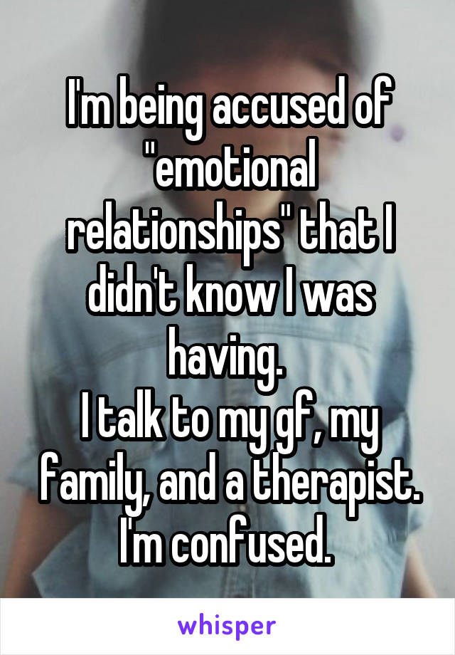 "I'm being accused of ""emotional relationships"" that I didn't know I was having.  I talk to my gf, my family, and a therapist. I'm confused."