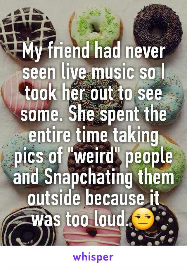 "My friend had never seen live music so I took her out to see some. She spent the entire time taking pics of ""weird"" people and Snapchating them outside because it was too loud.😒"