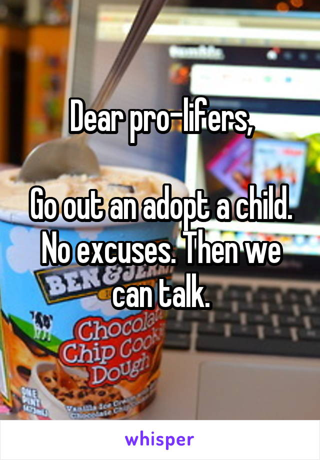Dear pro-lifers,  Go out an adopt a child. No excuses. Then we can talk.