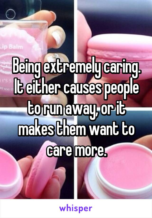 Being extremely caring. It either causes people to run away, or it makes them want to care more.