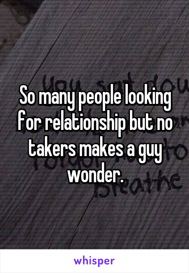 So many people looking for relationship but no takers makes a guy wonder.