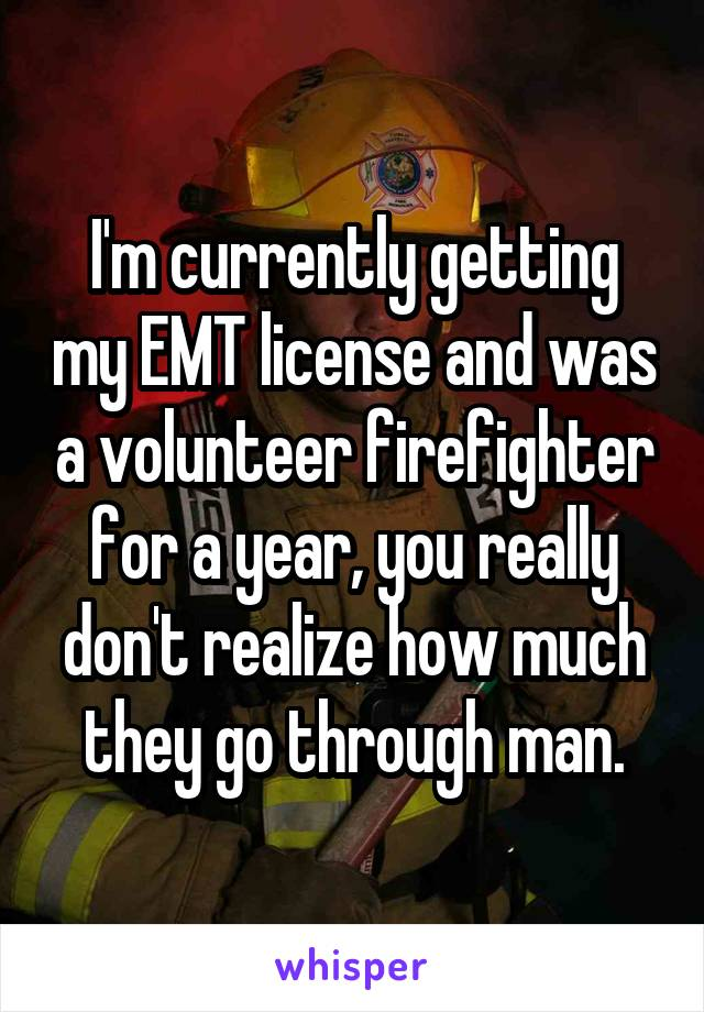 I'm currently getting my EMT license and was a volunteer firefighter for a year, you really don't realize how much they go through man.