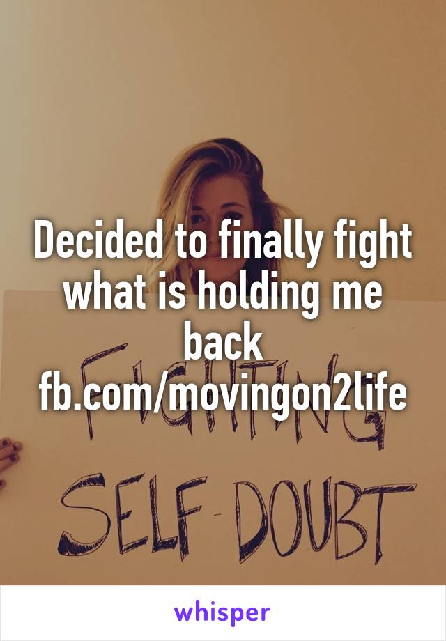 Decided to finally fight what is holding me back fb.com/movingon2life