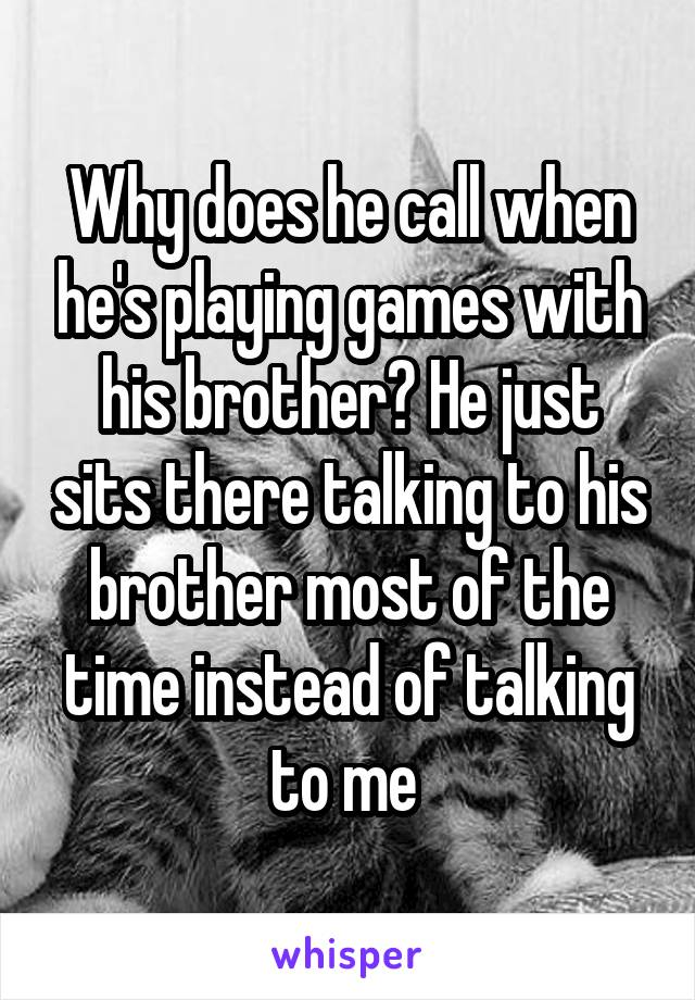 Why does he call when he's playing games with his brother? He just sits there talking to his brother most of the time instead of talking to me
