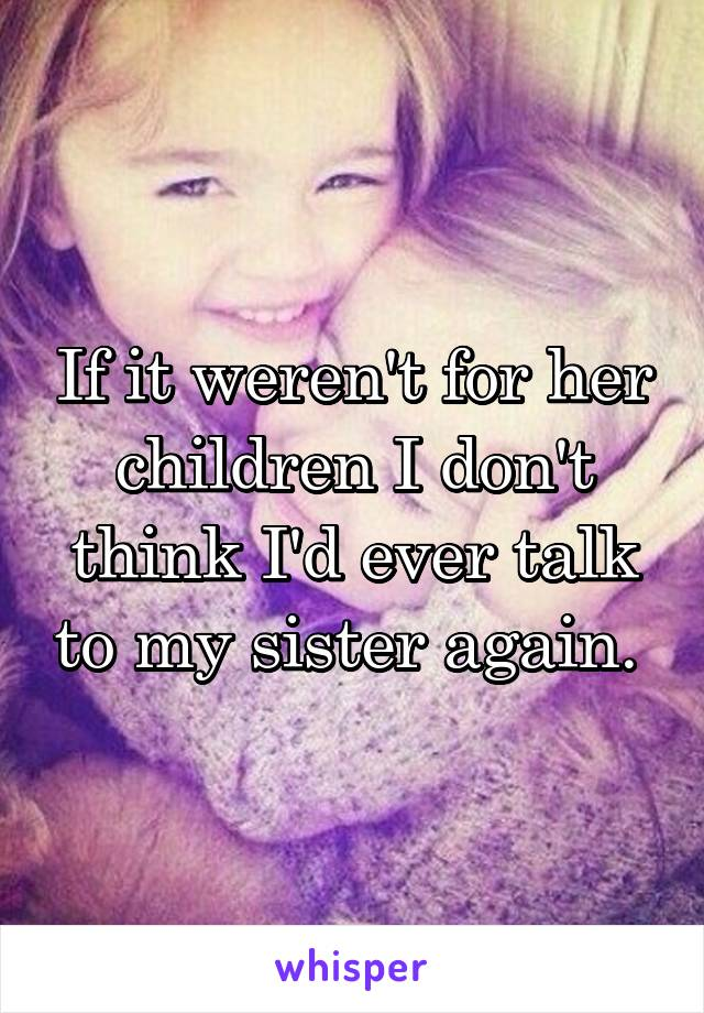 If it weren't for her children I don't think I'd ever talk to my sister again.