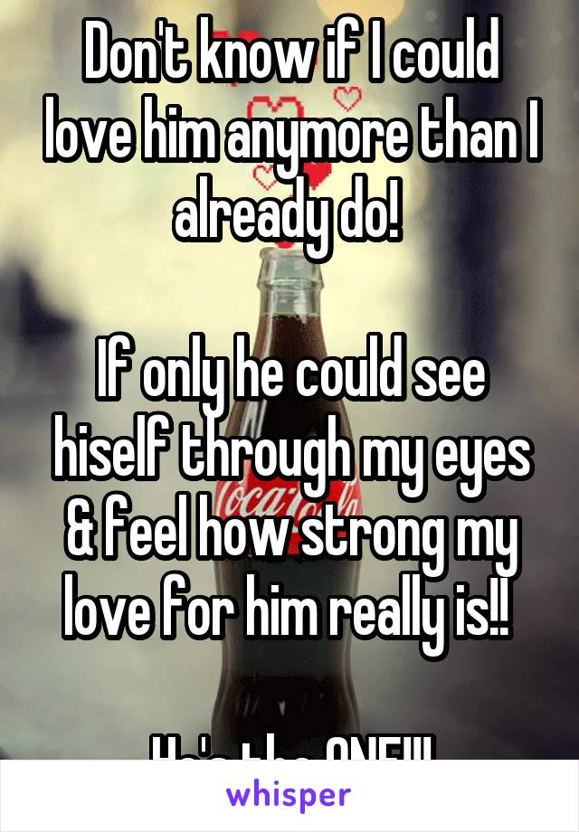 Don't know if I could love him anymore than I already do!   If only he could see hiself through my eyes & feel how strong my love for him really is!!   He's the ONE!!!