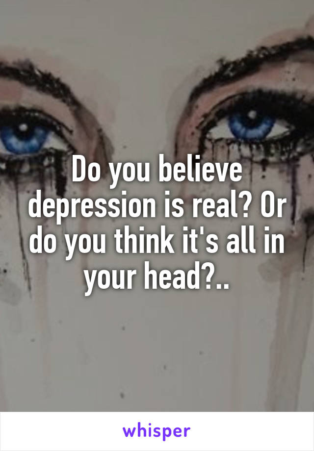 Do you believe depression is real? Or do you think it's all in your head?..