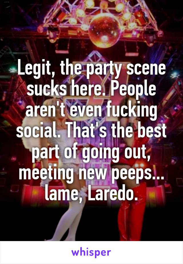 Legit, the party scene sucks here. People aren't even fucking social. That's the best part of going out, meeting new peeps... lame, Laredo.