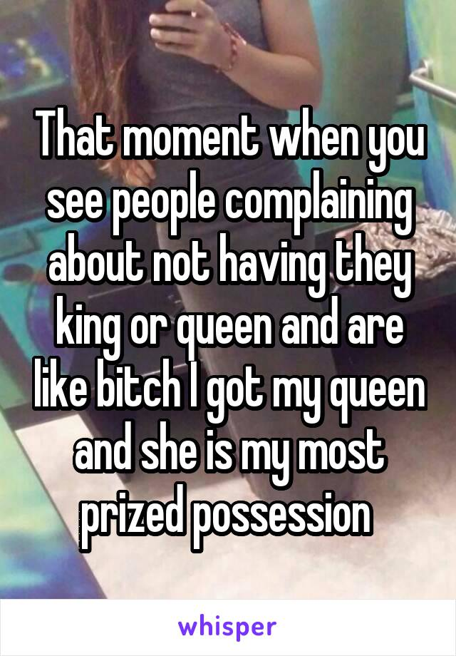 That moment when you see people complaining about not having they king or queen and are like bitch I got my queen and she is my most prized possession