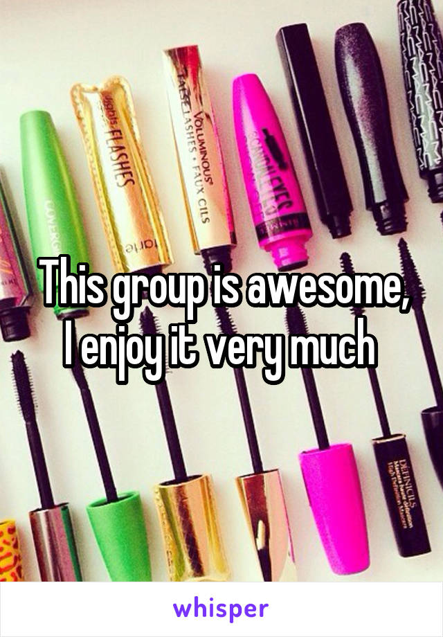 This group is awesome, I enjoy it very much