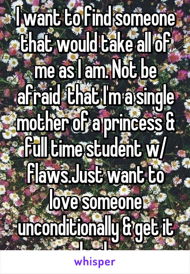 I want to find someone that would take all of me as I am. Not be afraid  that I'm a single mother of a princess & full time student w/ flaws.Just want to love someone unconditionally & get it back