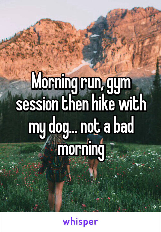 Morning run, gym session then hike with my dog... not a bad morning