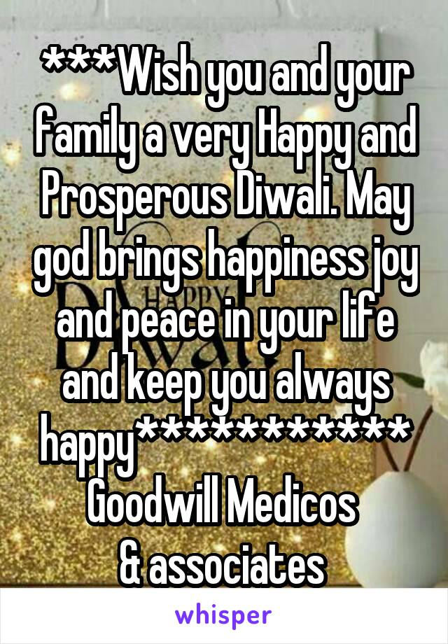 ***Wish you and your family a very Happy and Prosperous Diwali. May god brings happiness joy and peace in your life and keep you always happy*********** Goodwill Medicos  & associates