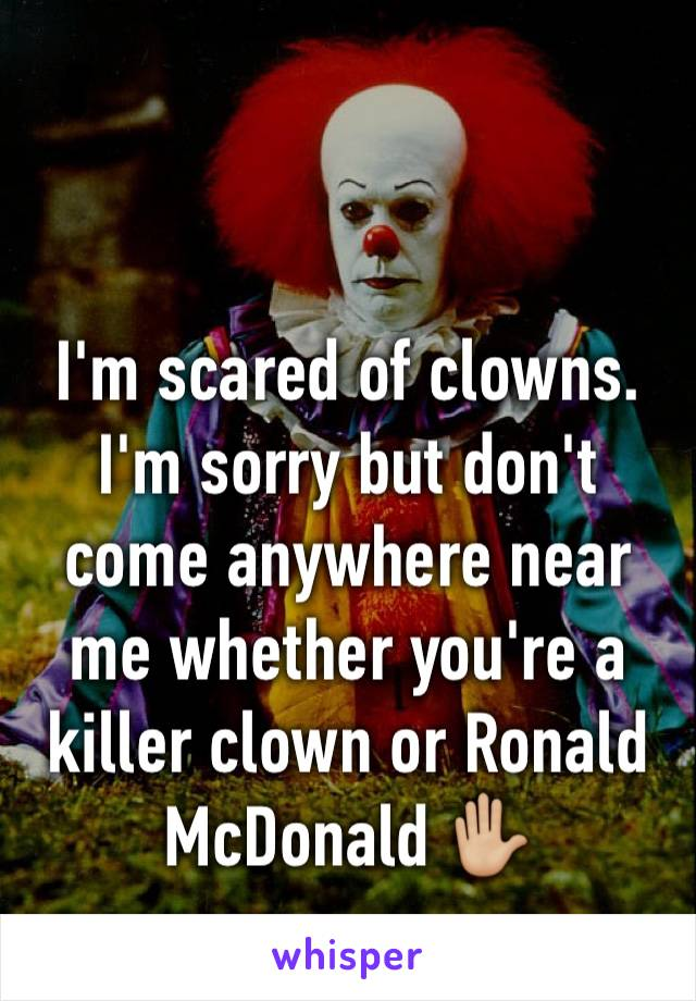 I'm scared of clowns. I'm sorry but don't come anywhere near me whether you're a killer clown or Ronald McDonald ✋🏼