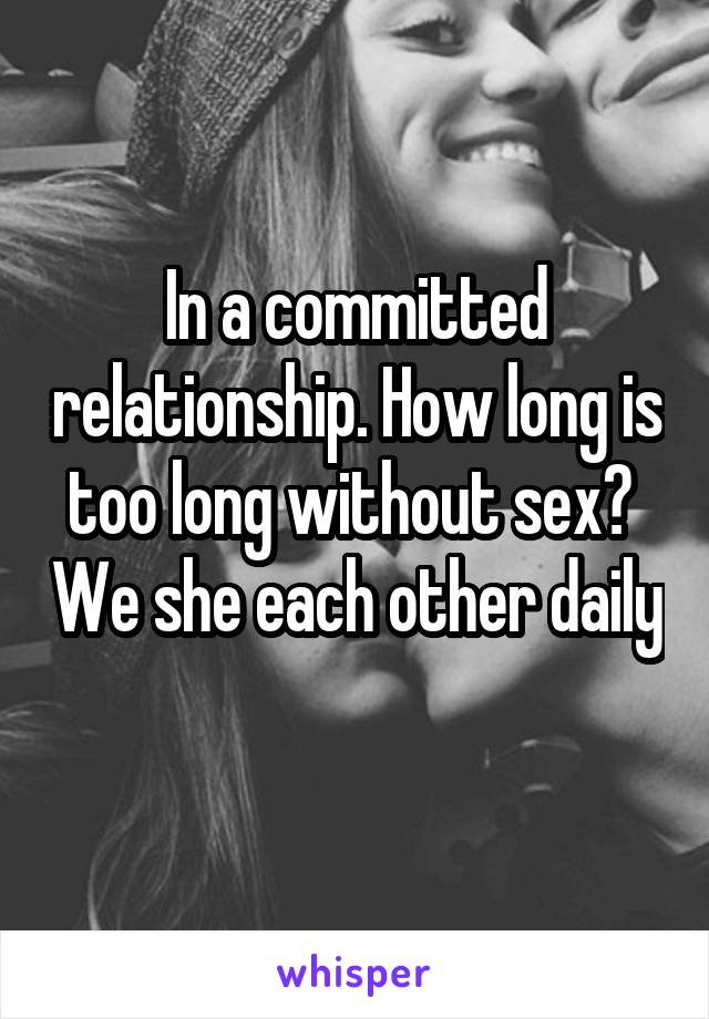 In a committed relationship. How long is too long without sex?  We she each other daily