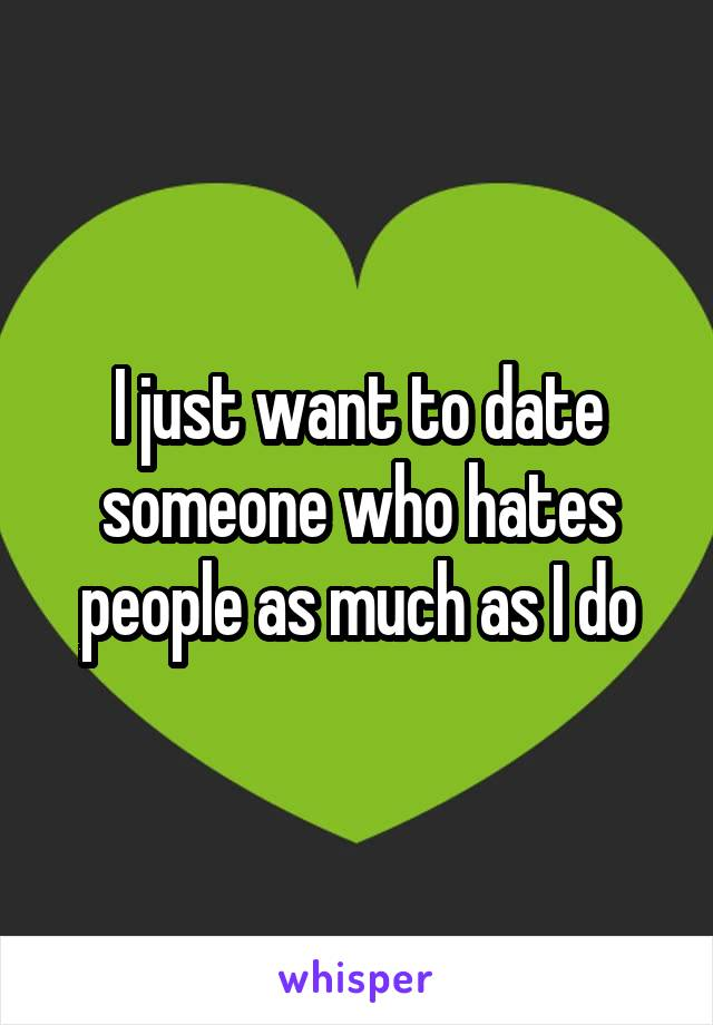 I just want to date someone who hates people as much as I do