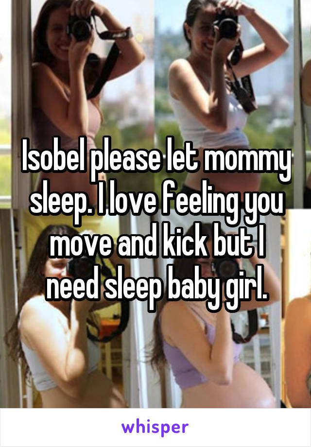 Isobel please let mommy sleep. I love feeling you move and kick but I need sleep baby girl.