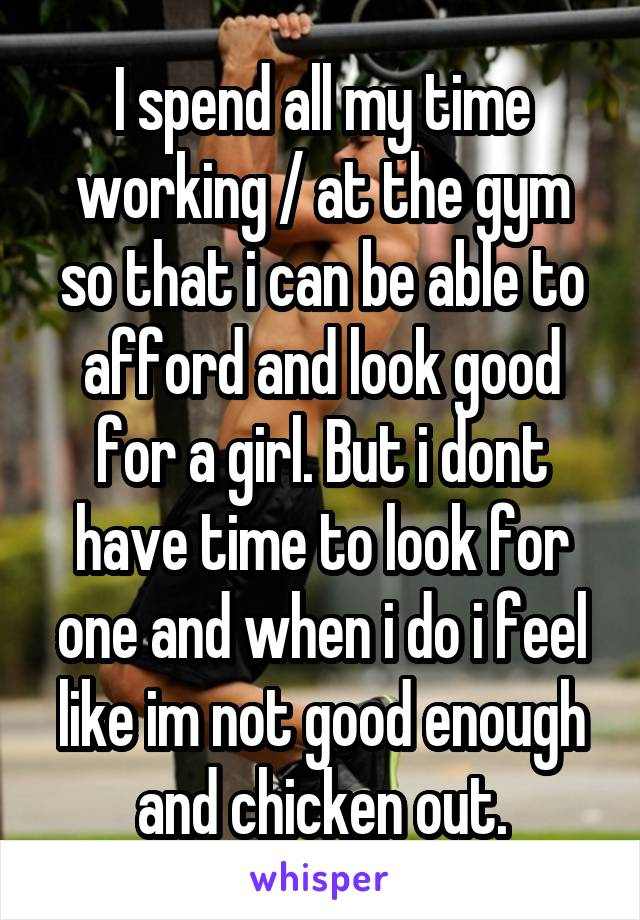 I spend all my time working / at the gym so that i can be able to afford and look good for a girl. But i dont have time to look for one and when i do i feel like im not good enough and chicken out.