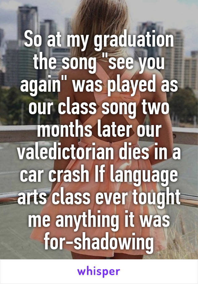 "So at my graduation the song ""see you again"" was played as our class song two months later our valedictorian dies in a car crash If language arts class ever tought me anything it was for-shadowing"