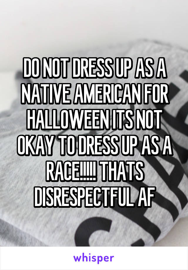 DO NOT DRESS UP AS A NATIVE AMERICAN FOR HALLOWEEN ITS NOT OKAY TO DRESS UP AS A RACE!!!!! THATS DISRESPECTFUL AF