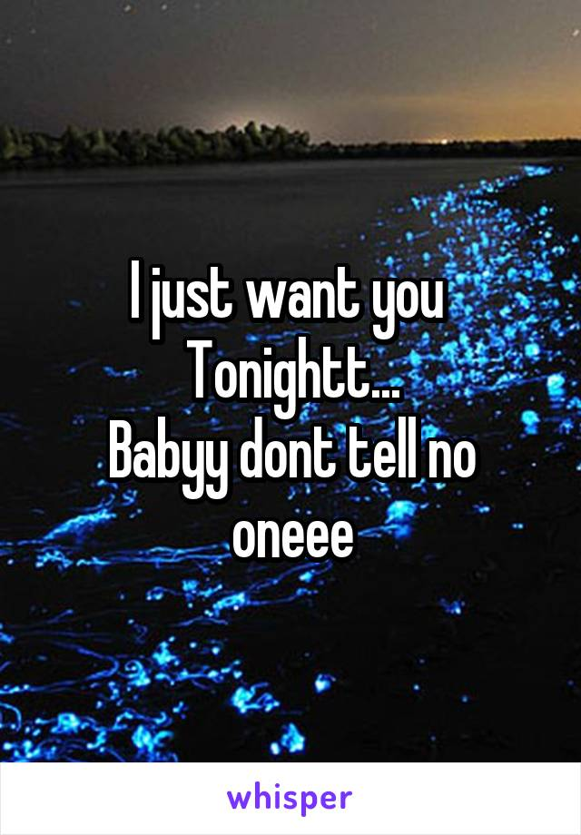 I just want you  Tonightt... Babyy dont tell no oneee